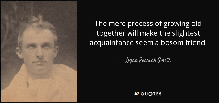 Logan Pearsall Smith Quote The Mere Process Of Growing Old Together