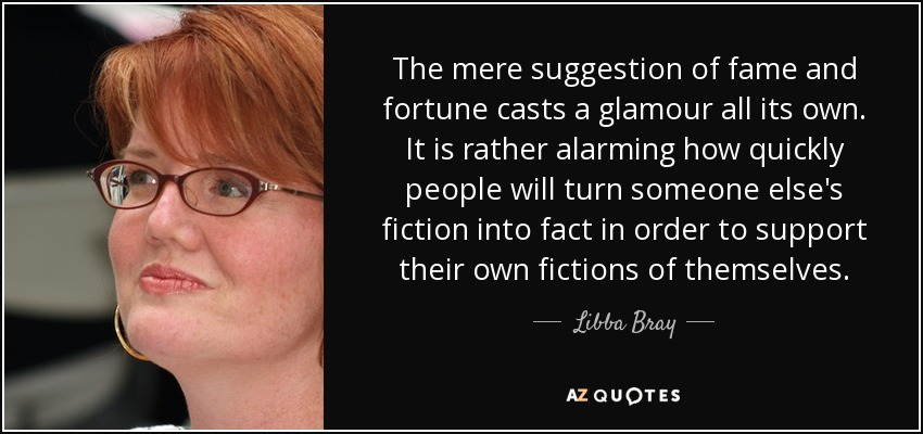 The mere suggestion of fame and fortune casts a glamour all its own. It is rather alarming how quickly people will turn someone else's fiction into fact in order to support their own fictions of themselves. - Libba Bray