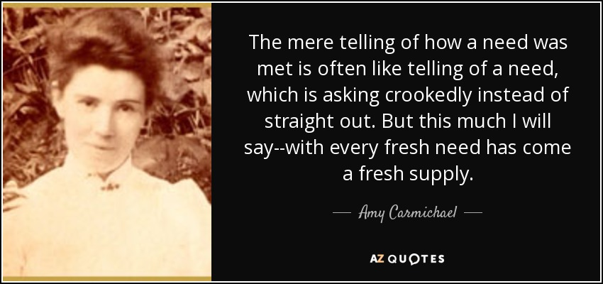 The mere telling of how a need was met is often like telling of a need, which is asking crookedly instead of straight out. But this much I will say--with every fresh need has come a fresh supply. - Amy Carmichael