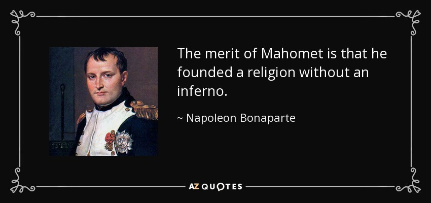 The merit of Mahomet is that he founded a religion without an inferno. - Napoleon Bonaparte