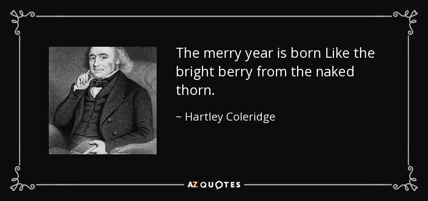 The merry year is born Like the bright berry from the naked thorn. - Hartley Coleridge