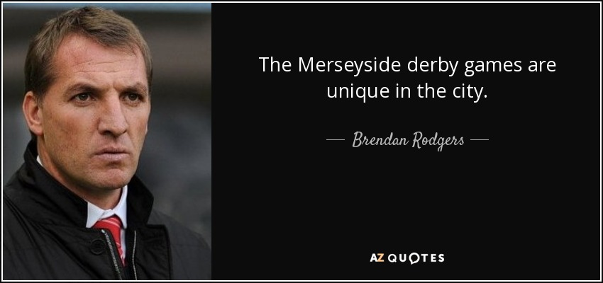 The Merseyside derby games are unique in the city. - Brendan Rodgers