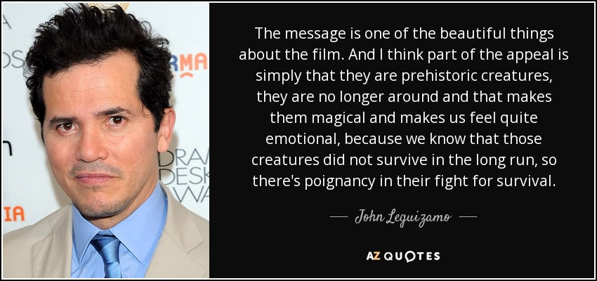 The message is one of the beautiful things about the film. And I think part of the appeal is simply that they are prehistoric creatures, they are no longer around and that makes them magical and makes us feel quite emotional, because we know that those creatures did not survive in the long run, so there's poignancy in their fight for survival. - John Leguizamo