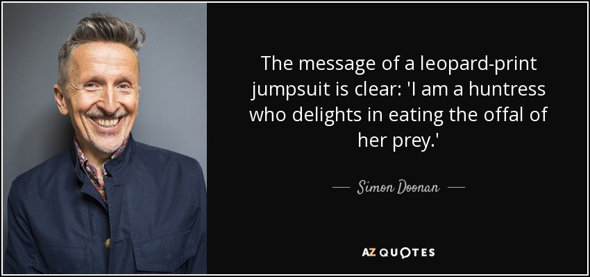 The message of a leopard-print jumpsuit is clear: 'I am a huntress who delights in eating the offal of her prey.' - Simon Doonan