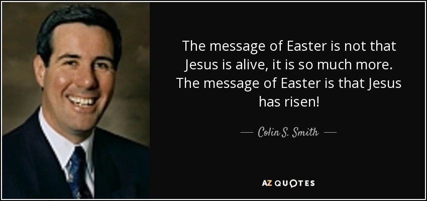 The message of Easter is not that Jesus is alive, it is so much more. The message of Easter is that Jesus has risen! - Colin S. Smith