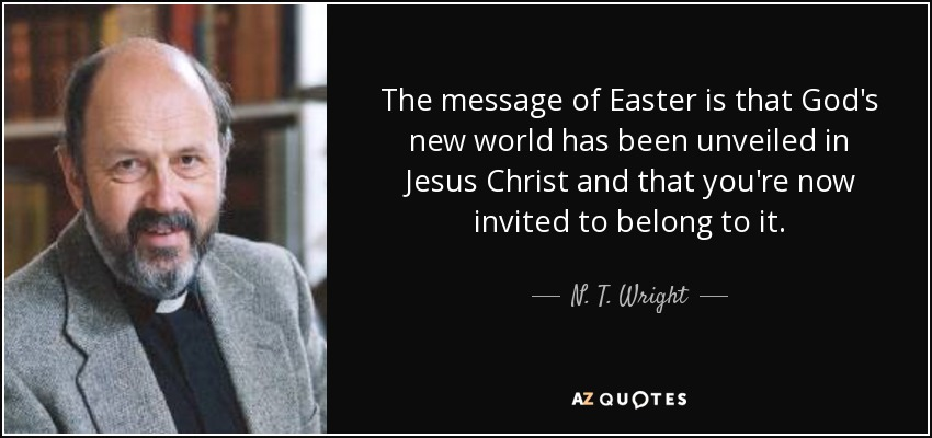 The message of Easter is that God's new world has been unveiled in Jesus Christ and that you're now invited to belong to it. - N. T. Wright
