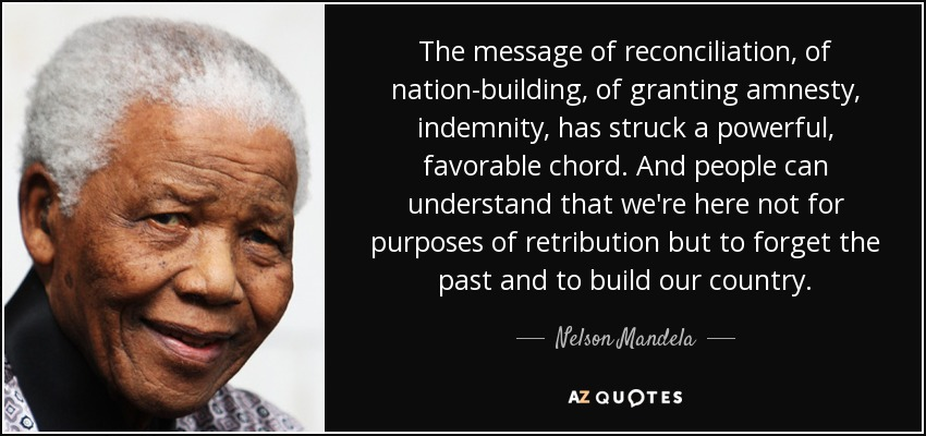 The message of reconciliation, of nation-building, of granting amnesty, indemnity, has struck a powerful, favorable chord. And people can understand that we're here not for purposes of retribution but to forget the past and to build our country. - Nelson Mandela