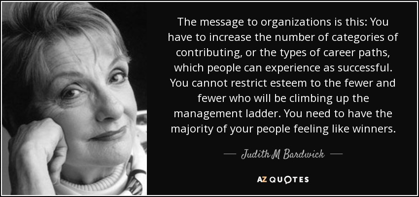 The message to organizations is this: You have to increase the number of categories of contributing, or the types of career paths, which people can experience as successful. You cannot restrict esteem to the fewer and fewer who will be climbing up the management ladder. You need to have the majority of your people feeling like winners. - Judith M Bardwick