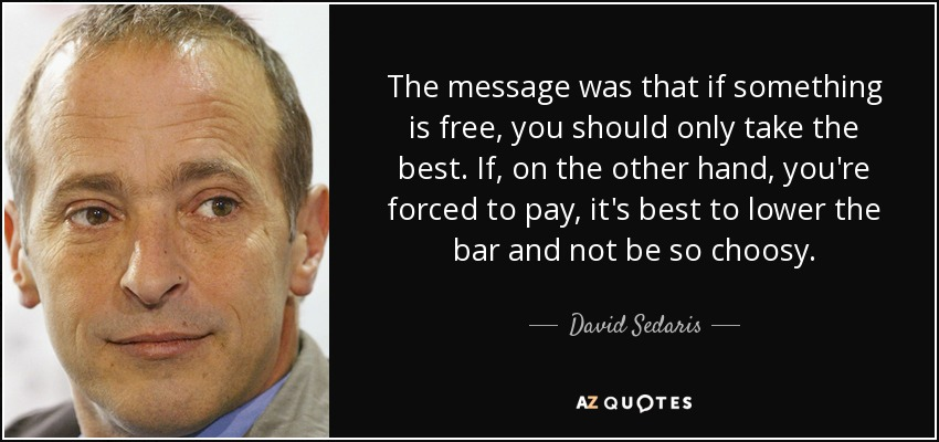 The message was that if something is free, you should only take the best. If, on the other hand, you're forced to pay, it's best to lower the bar and not be so choosy. - David Sedaris