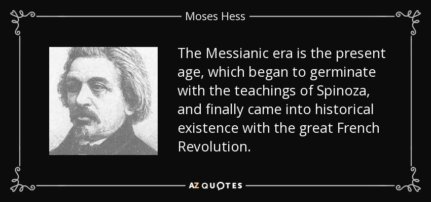 The Messianic era is the present age, which began to germinate with the teachings of Spinoza, and finally came into historical existence with the great French Revolution. - Moses Hess