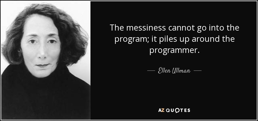 The messiness cannot go into the program; it piles up around the programmer. - Ellen Ullman