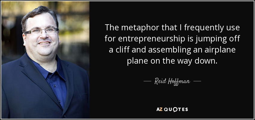 The metaphor that I frequently use for entrepreneurship is jumping off a cliff and assembling an airplane plane on the way down. - Reid Hoffman