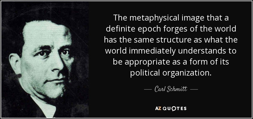 The metaphysical image that a definite epoch forges of the world has the same structure as what the world immediately understands to be appropriate as a form of its political organization. - Carl Schmitt