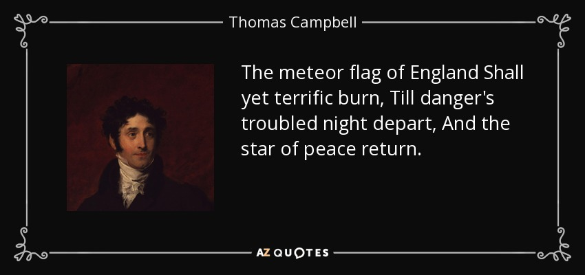 The meteor flag of England Shall yet terrific burn, Till danger's troubled night depart, And the star of peace return. - Thomas Campbell