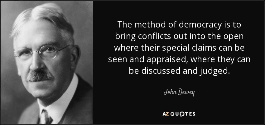 The method of democracy is to bring conflicts out into the open where their special claims can be seen and appraised, where they can be discussed and judged. - John Dewey