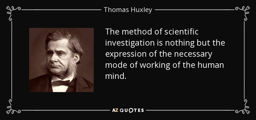 The method of scientific investigation is nothing but the expression of the necessary mode of working of the human mind. - Thomas Huxley