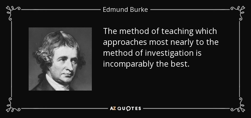 The method of teaching which approaches most nearly to the method of investigation is incomparably the best. - Edmund Burke