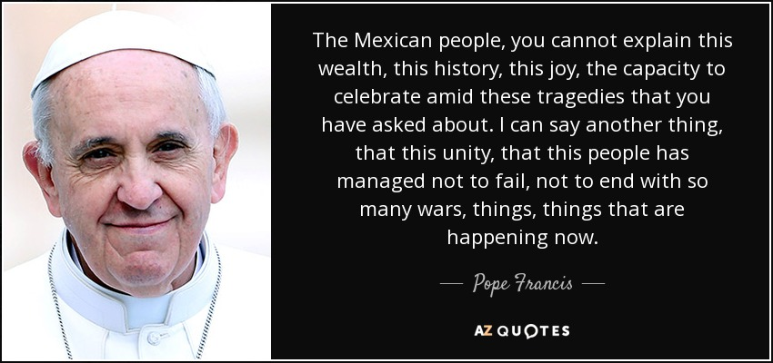 The Mexican people, you cannot explain this wealth, this history, this joy, the capacity to celebrate amid these tragedies that you have asked about. I can say another thing, that this unity, that this people has managed not to fail, not to end with so many wars, things, things that are happening now. - Pope Francis