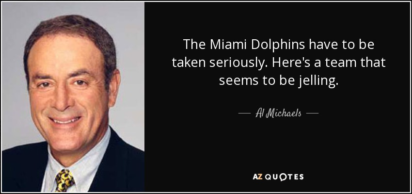 The Miami Dolphins have to be taken seriously. Here's a team that seems to be jelling. - Al Michaels