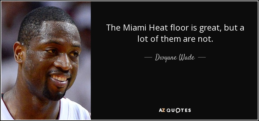 The Miami Heat floor is great, but a lot of them are not. - Dwyane Wade