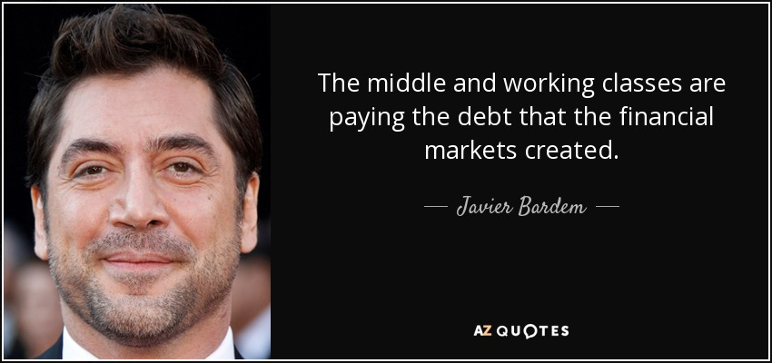 The middle and working classes are paying the debt that the financial markets created. - Javier Bardem