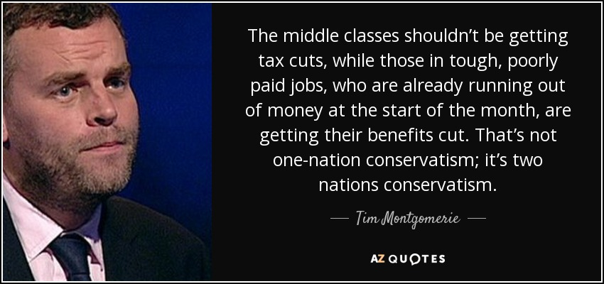 The middle classes shouldn't be getting tax cuts, while those in tough, poorly paid jobs, who are already running out of money at the start of the month, are getting their benefits cut. That's not one-nation conservatism; it's two nations conservatism. - Tim Montgomerie