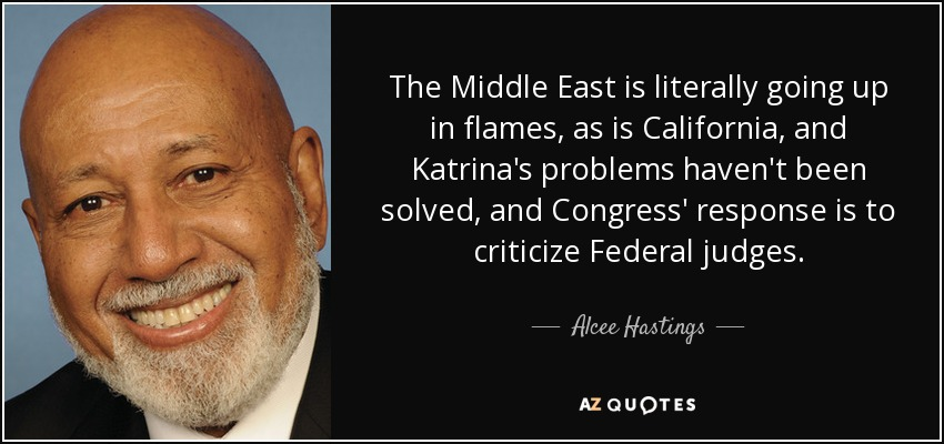 The Middle East is literally going up in flames, as is California, and Katrina's problems haven't been solved, and Congress' response is to criticize Federal judges. - Alcee Hastings