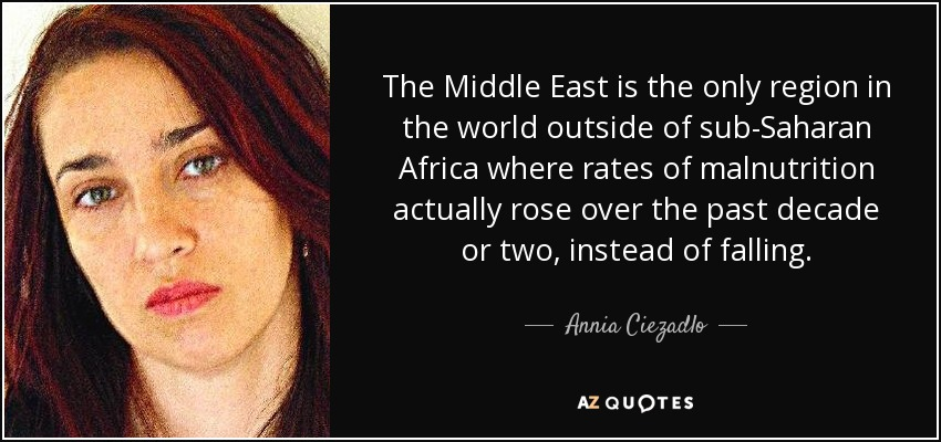The Middle East is the only region in the world outside of sub-Saharan Africa where rates of malnutrition actually rose over the past decade or two, instead of falling. - Annia Ciezadlo