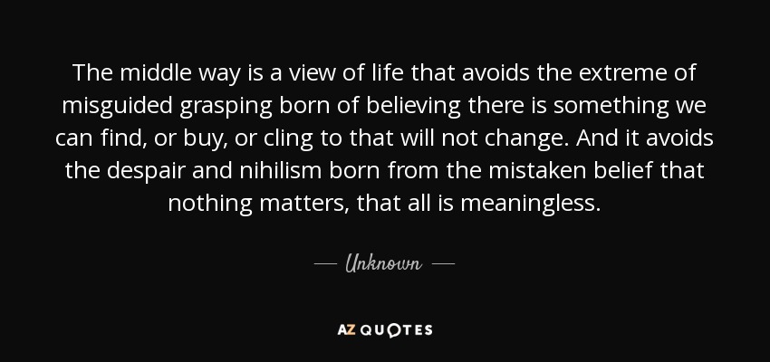 Quote The Middle Way Is A View Of Life That Avoids