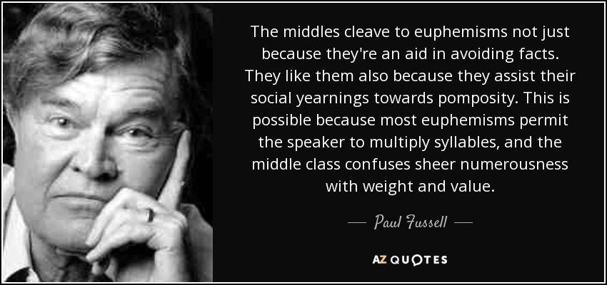 The middles cleave to euphemisms not just because they're an aid in avoiding facts. They like them also because they assist their social yearnings towards pomposity. This is possible because most euphemisms permit the speaker to multiply syllables, and the middle class confuses sheer numerousness with weight and value. - Paul Fussell