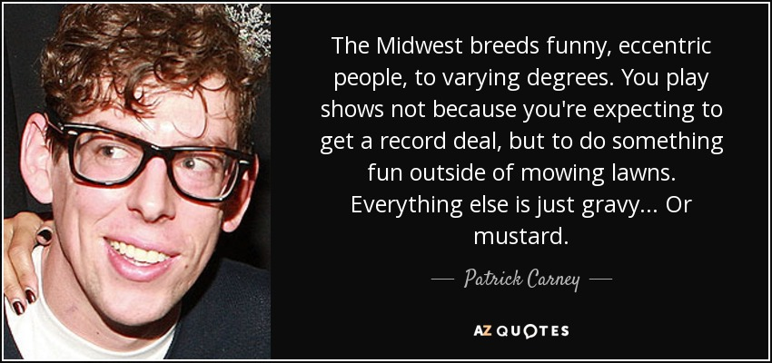 The Midwest breeds funny, eccentric people, to varying degrees. You play shows not because you're expecting to get a record deal, but to do something fun outside of mowing lawns. Everything else is just gravy... Or mustard. - Patrick Carney