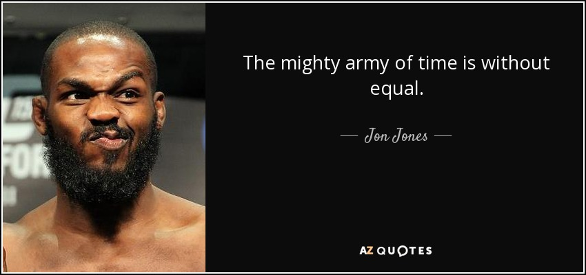 The mighty army of time is without equal. - Jon Jones