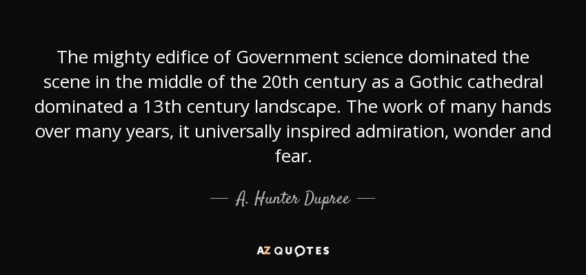 The mighty edifice of Government science dominated the scene in the middle of the 20th century as a Gothic cathedral dominated a 13th century landscape. The work of many hands over many years, it universally inspired admiration, wonder and fear. - A. Hunter Dupree