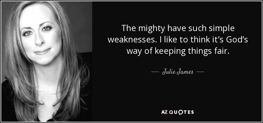 The mighty have such simple weaknesses. I like to think it's God's way of keeping things fair. - Julie James