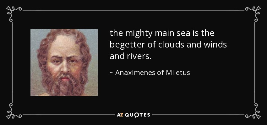 the mighty main sea is the begetter of clouds and winds and rivers. - Anaximenes of Miletus