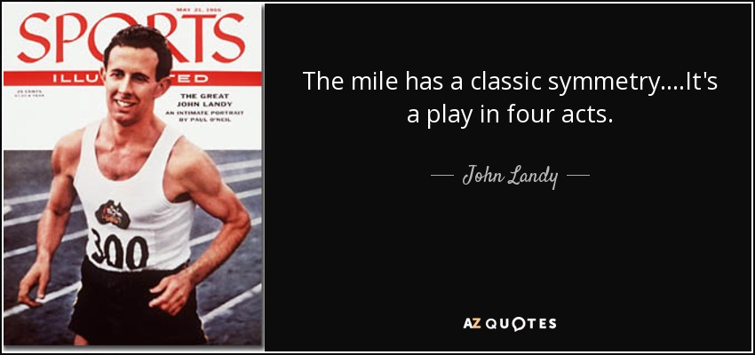 The mile has a classic symmetry....It's a play in four acts. - John Landy