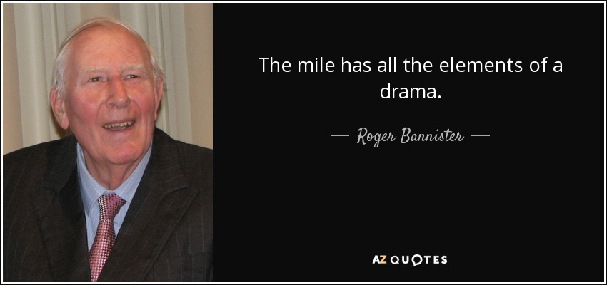 The mile has all the elements of a drama. - Roger Bannister