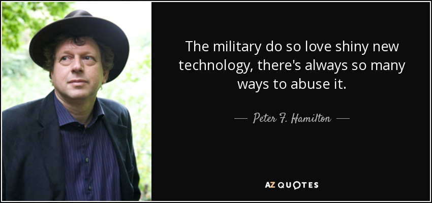 The military do so love shiny new technology, there's always so many ways to abuse it. - Peter F. Hamilton