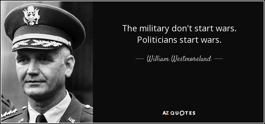 The military don't start wars. Politicians start wars. - William Westmoreland