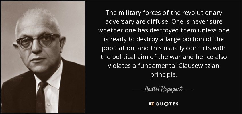 The military forces of the revolutionary adversary are diffuse. One is never sure whether one has destroyed them unless one is ready to destroy a large portion of the population, and this usually conflicts with the political aim of the war and hence also violates a fundamental Clausewitzian principle. - Anatol Rapoport