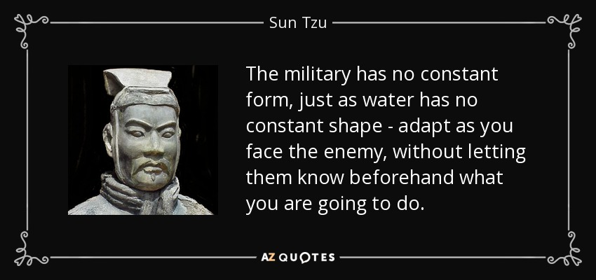 The military has no constant form, just as water has no constant shape - adapt as you face the enemy, without letting them know beforehand what you are going to do. - Sun Tzu