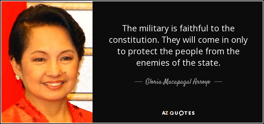 The military is faithful to the constitution. They will come in only to protect the people from the enemies of the state. - Gloria Macapagal Arroyo