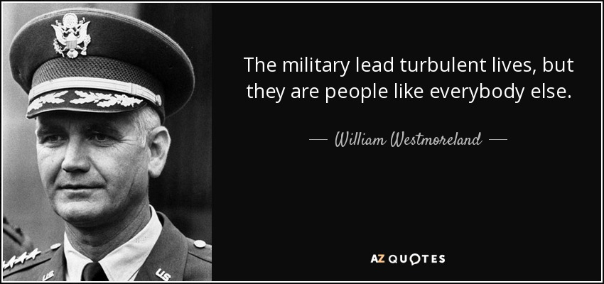 The military lead turbulent lives, but they are people like everybody else. - William Westmoreland