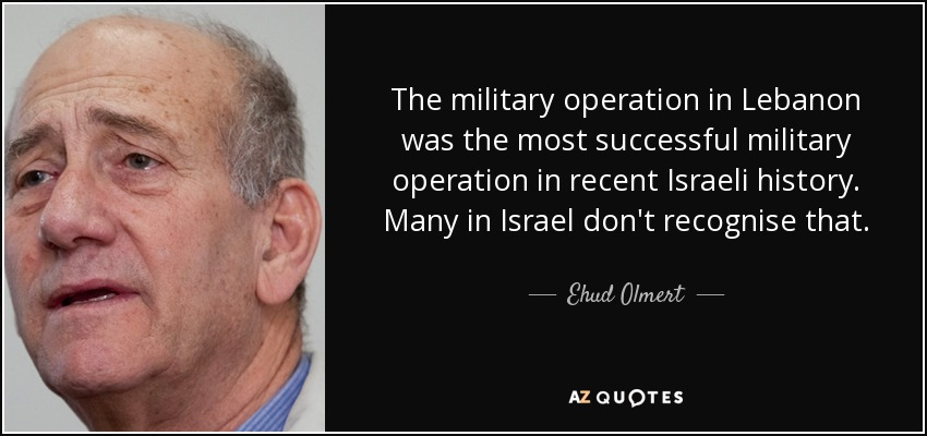 The military operation in Lebanon was the most successful military operation in recent Israeli history. Many in Israel don't recognise that. - Ehud Olmert