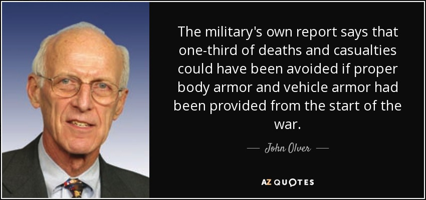 The military's own report says that one-third of deaths and casualties could have been avoided if proper body armor and vehicle armor had been provided from the start of the war. - John Olver