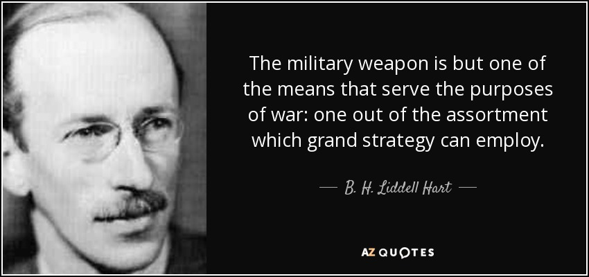 The military weapon is but one of the means that serve the purposes of war: one out of the assortment which grand strategy can employ. - B. H. Liddell Hart