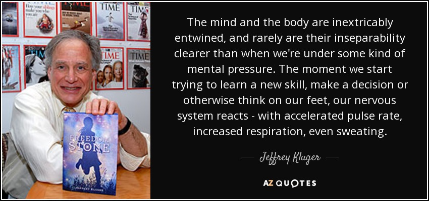 The mind and the body are inextricably entwined, and rarely are their inseparability clearer than when we're under some kind of mental pressure. The moment we start trying to learn a new skill, make a decision or otherwise think on our feet, our nervous system reacts - with accelerated pulse rate, increased respiration, even sweating. - Jeffrey Kluger