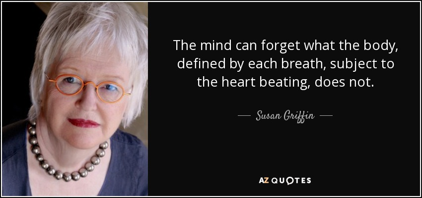 The mind can forget what the body, defined by each breath, subject to the heart beating, does not. - Susan Griffin