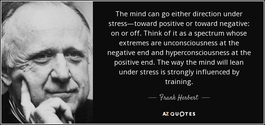 The mind can go either direction under stress—toward positive or toward negative: on or off. Think of it as a spectrum whose extremes are unconsciousness at the negative end and hyperconsciousness at the positive end. The way the mind will lean under stress is strongly influenced by training. - Frank Herbert