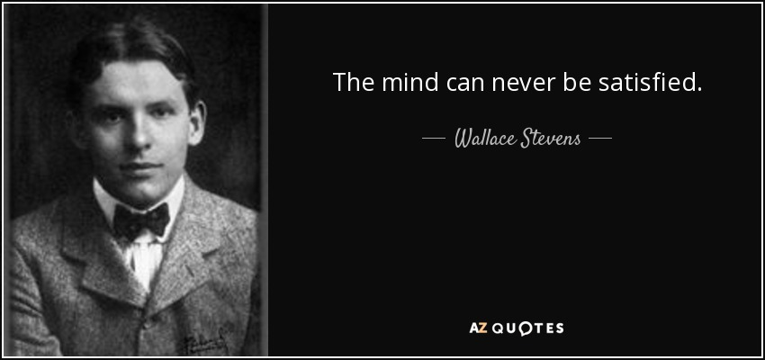 The mind can never be satisfied. - Wallace Stevens
